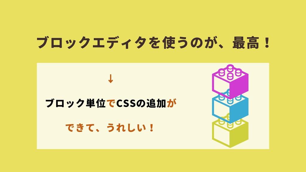 ブロックエディタを使うのが、最高! ↓ ブロック単位でCSSの追加が できて、うれしい!