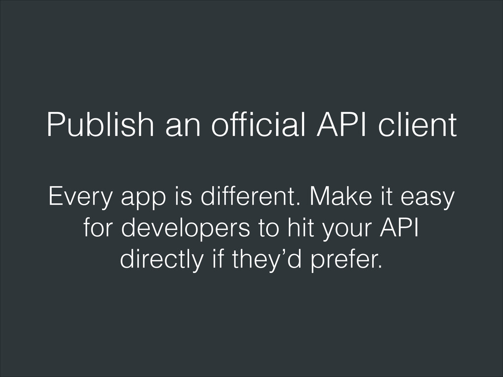 Publish an official API client Every app is diff...