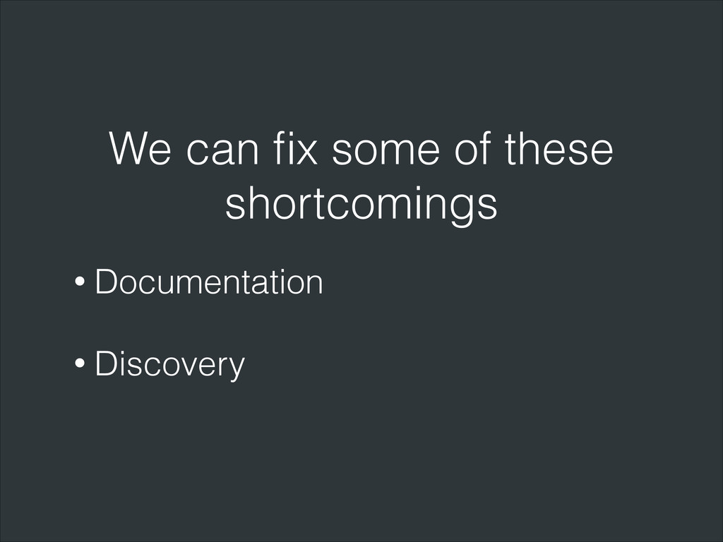 We can fix some of these shortcomings • Document...