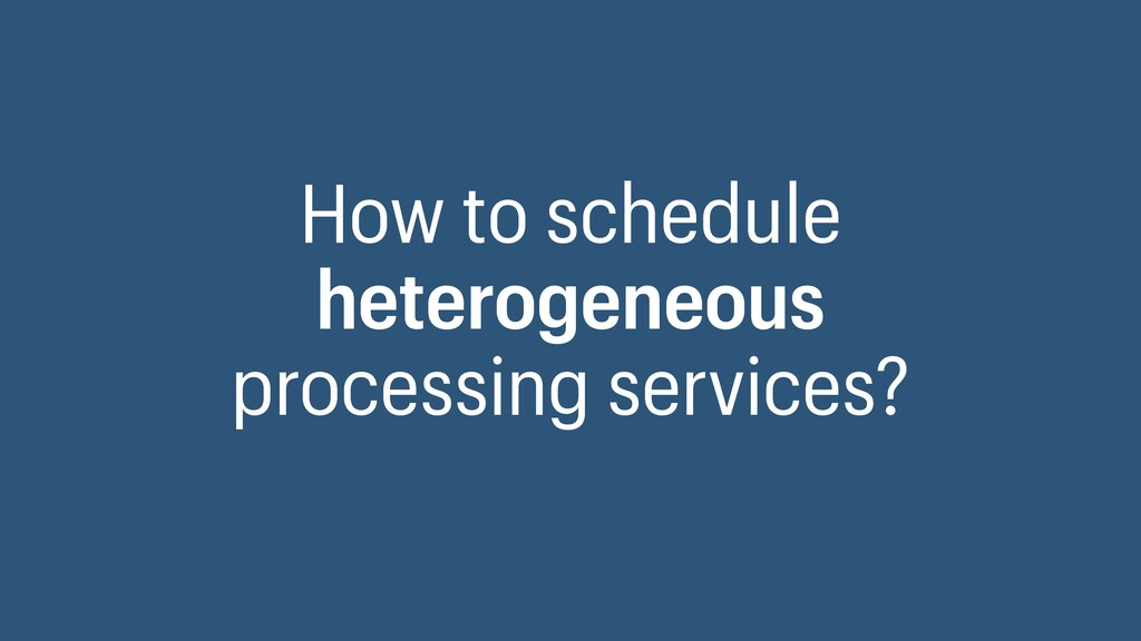 How to schedule heterogeneous processing servic...