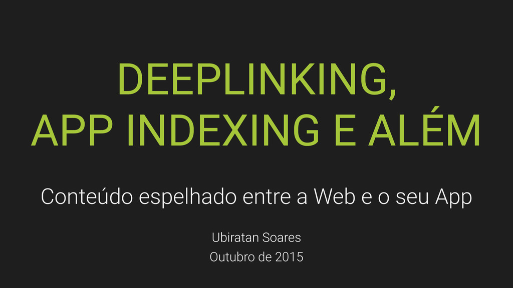DEEPLINKING, APP INDEXING E ALÉM Conteúdo espel...
