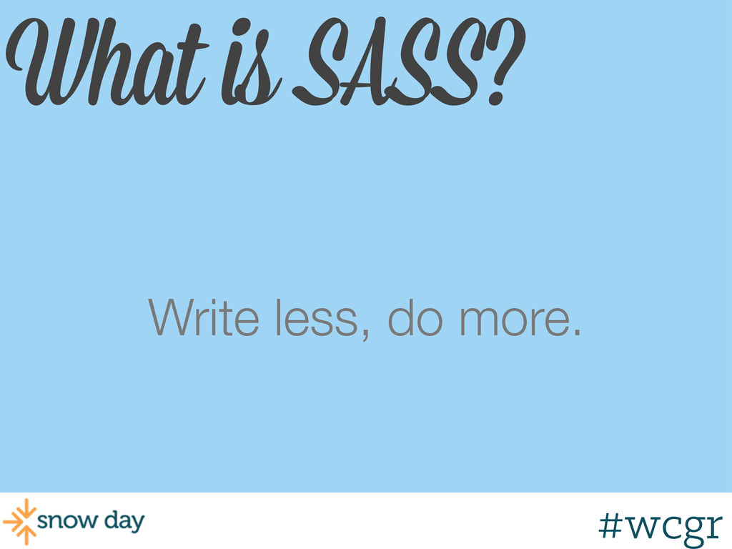 #wcgr What is SASS? Write less, do more.
