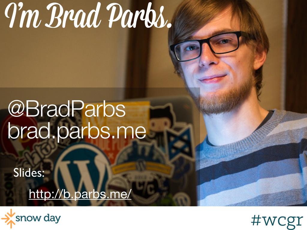 #wcgr I'm Brad Parbs. @BradParbs brad.parbs.me ...