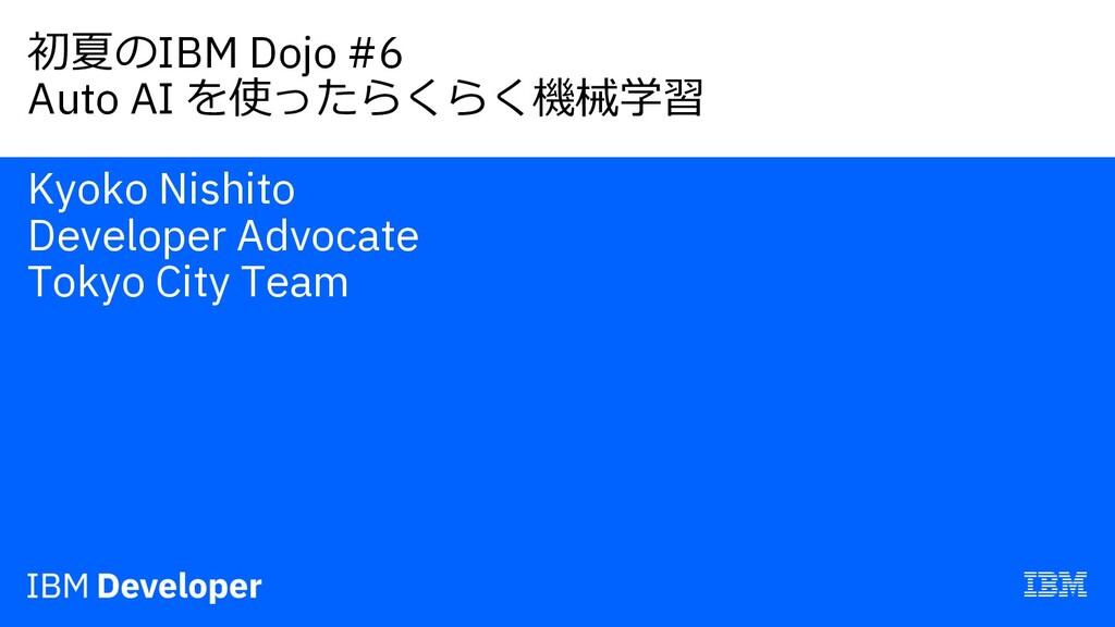初夏のIBM Dojo #6 Auto AI を使ったらくらく機械学習 Kyoko Nishi...
