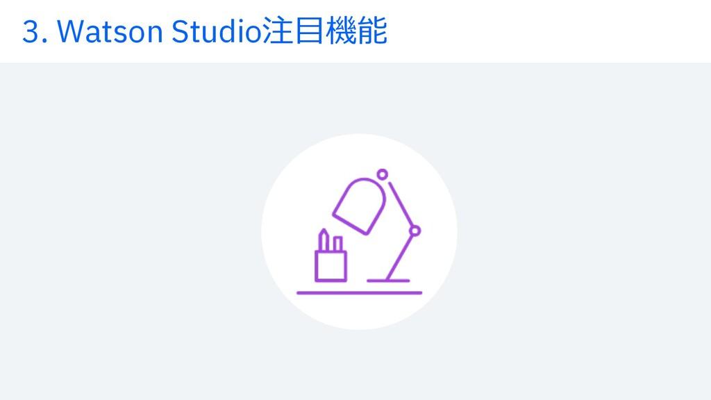 3. Watson Studio注⽬機能
