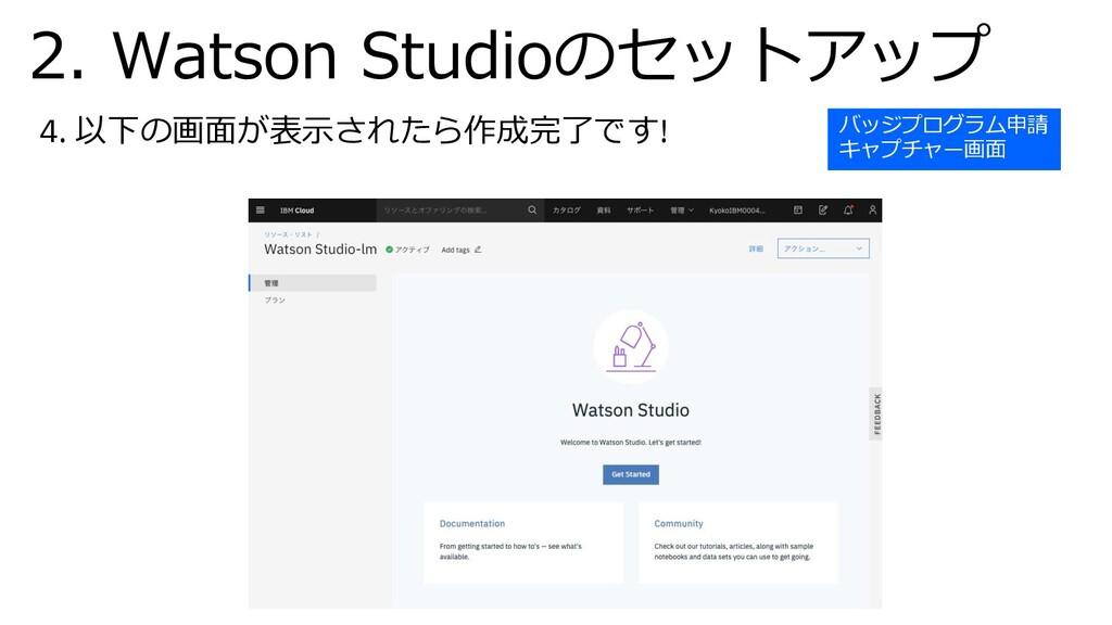 4. 以下の画⾯が表⽰されたら作成完了です! 2. Watson Studioのセットアップ ...