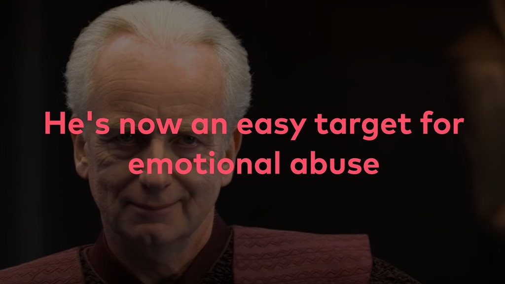 He's now an easy target for emotional abuse