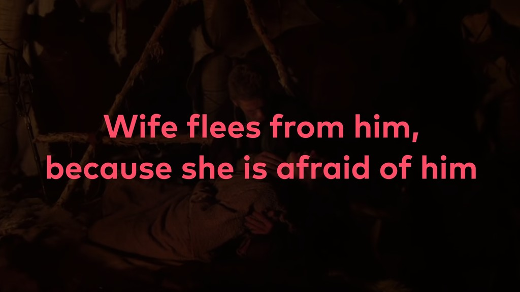 Wife flees from him, because she is afraid of h...