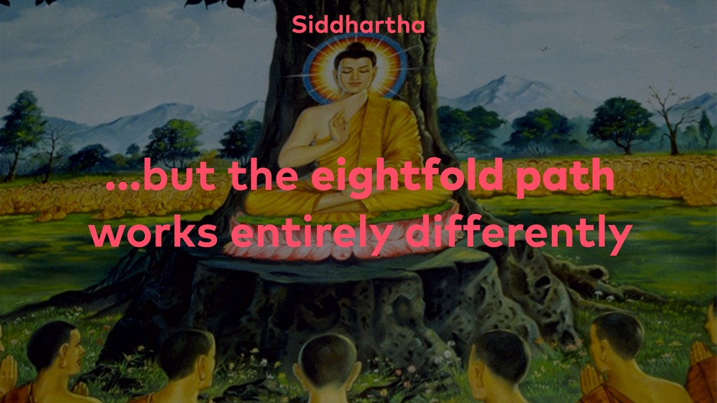...but the eightfold path works entirely differ...