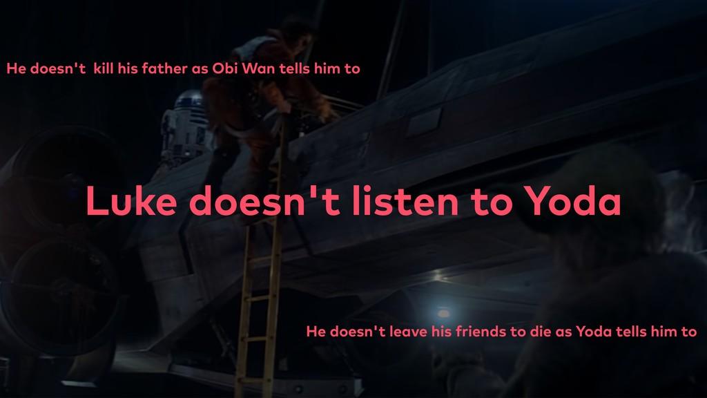 Luke doesn't listen to Yoda He doesn't kill his...