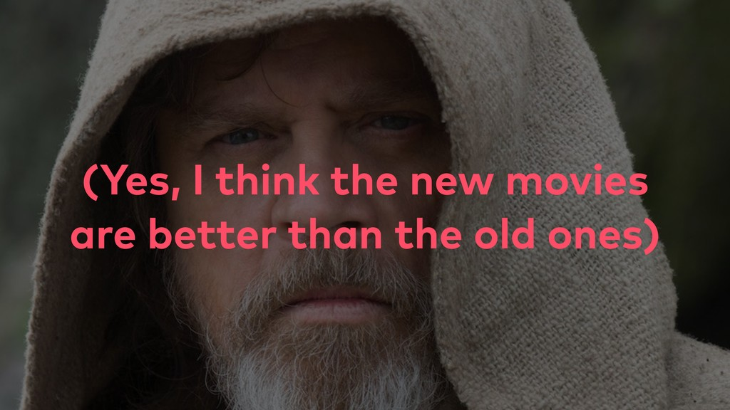 (Yes, I think the new movies are better than th...
