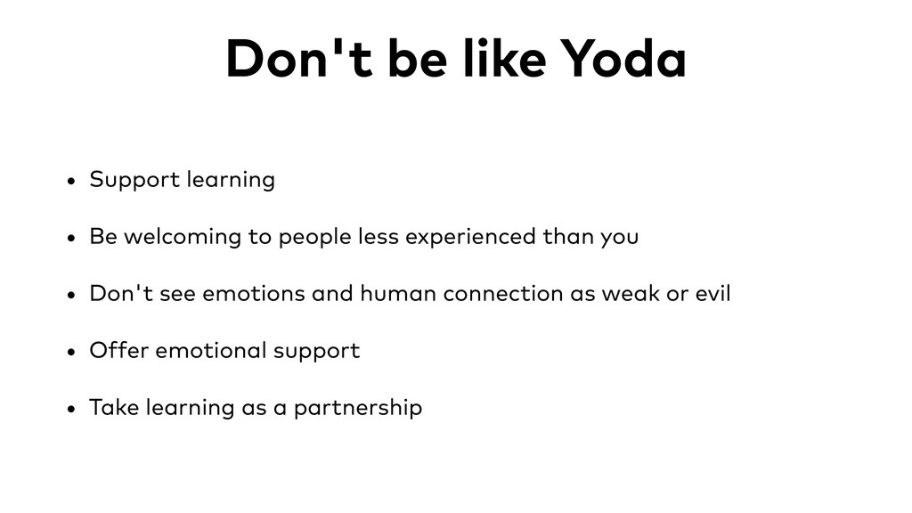 Don't be like Yoda • Support learning • Be welc...