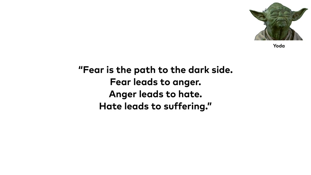 """Fear is the path to the dark side. Fear leads ..."