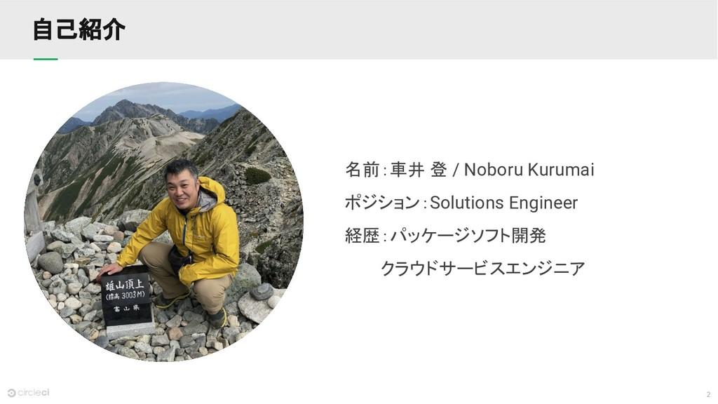 2 自己紹介 名前:車井 登 / Noboru Kurumai ポジション:Solutions...