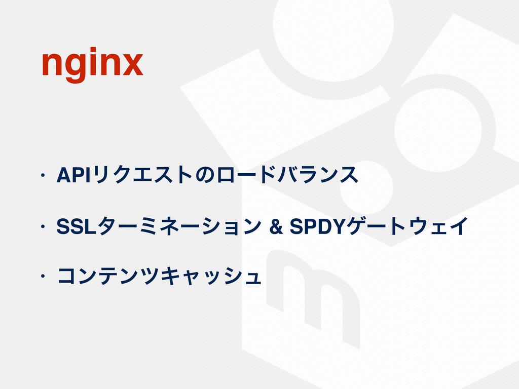 nginx • APIϦΫΤετͷϩʔυόϥϯε • SSLλʔϛωʔγϣϯ & SPDYήʔ...