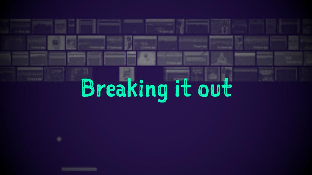 Breaking it out