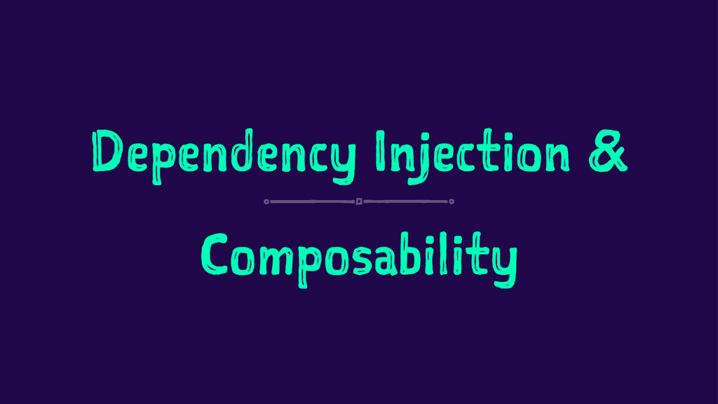 Dependency Injection & Composability