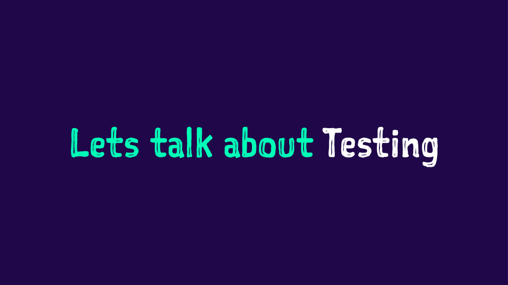 Lets talk about Testing