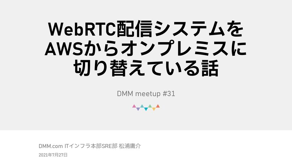 © DMM.com WebRTC配信システムを AWSからオンプレミスに 切り替えている話 D...