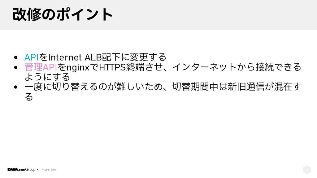 © DMM.com 改修のポイント • APIをInternet ALB配下に変更する • 管...