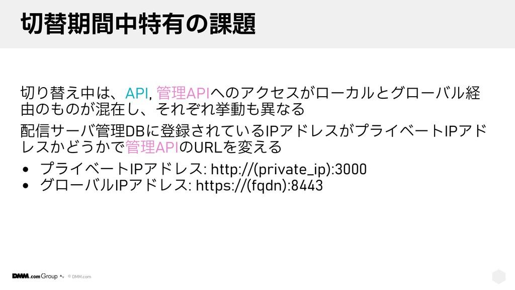 © DMM.com 切替期間中特有の課題 切り替え中は、API, 管理APIへのアクセスがロー...