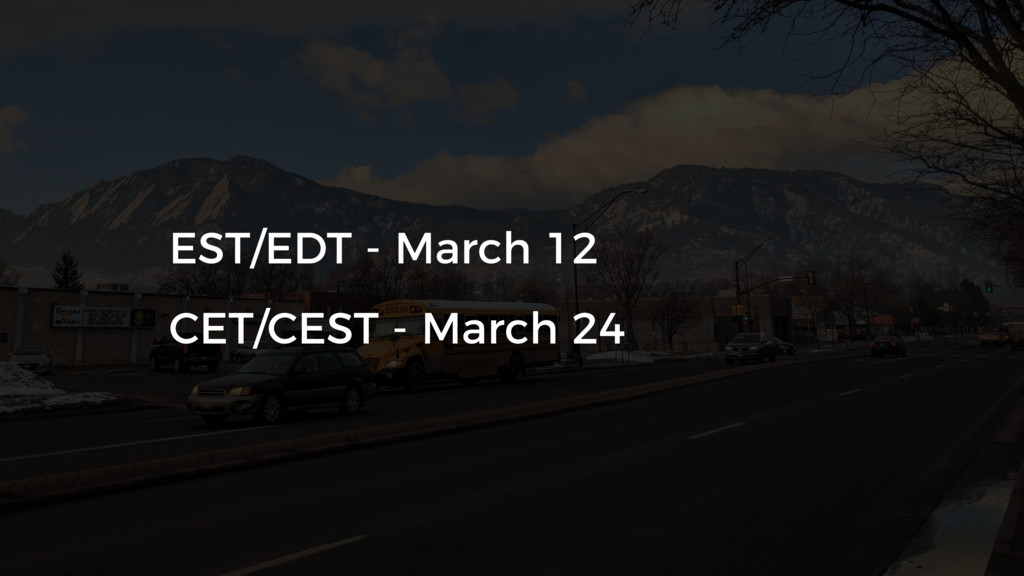EST/EDT - March 12 CET/CEST - March 24
