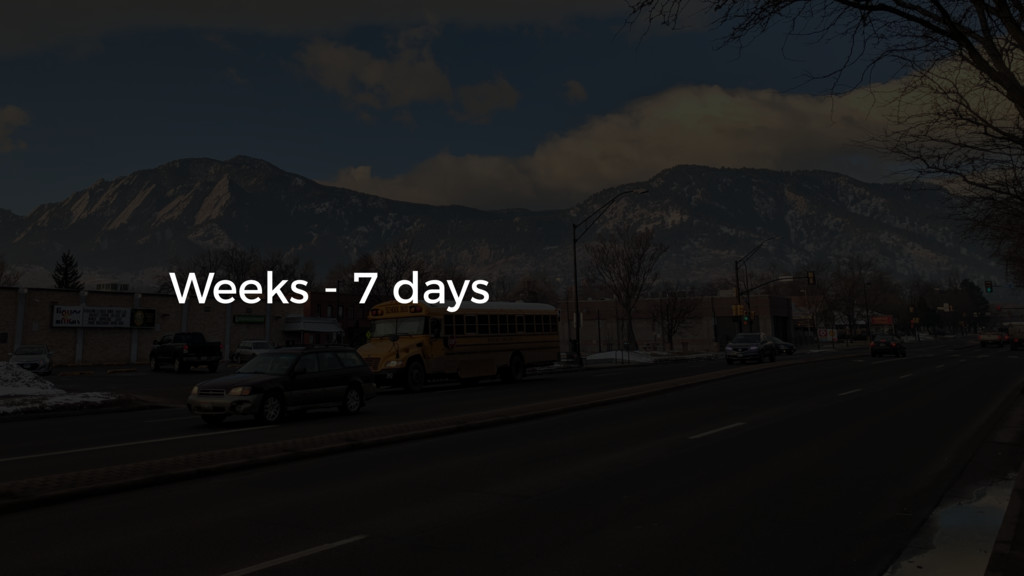 Weeks - 7 days