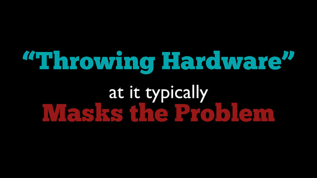 """""""Throwing Hardware"""" at it typically  Masks th..."""