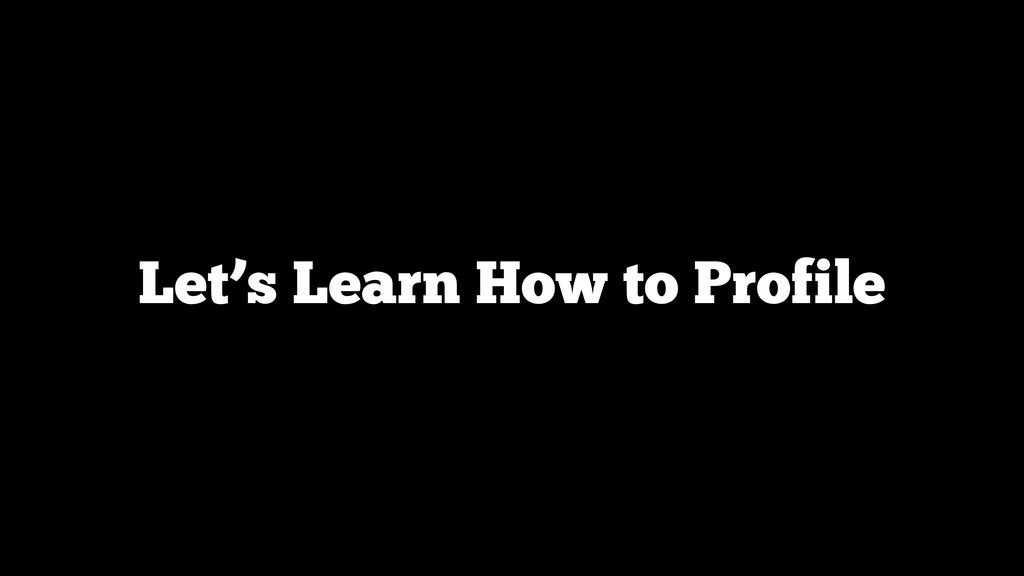 Let's Learn How to Profile