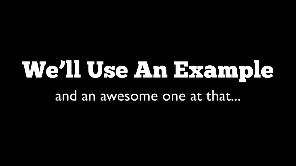We'll Use An Example and an awesome one at that...