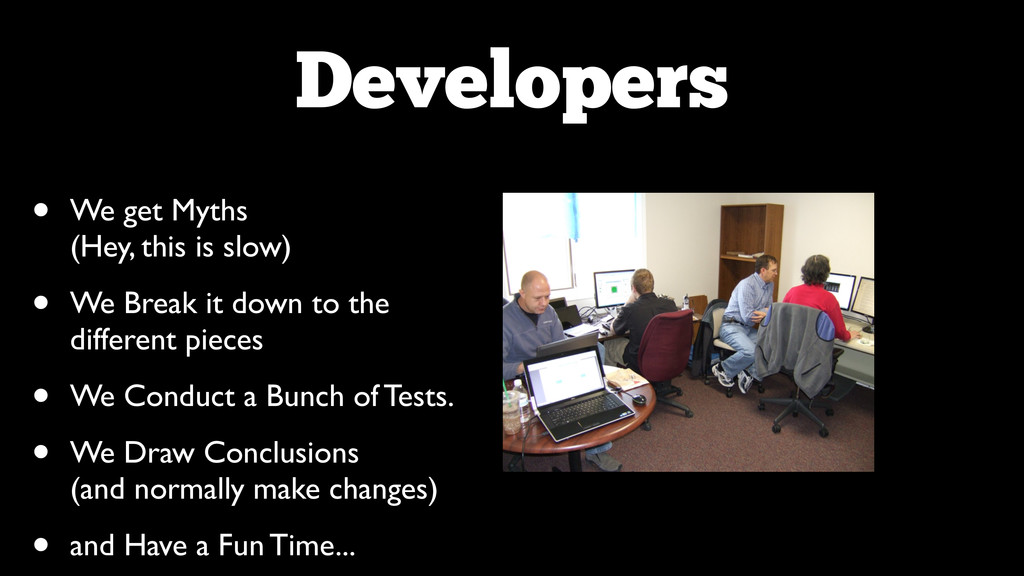 Developers • We get Myths (Hey, this is slow)...
