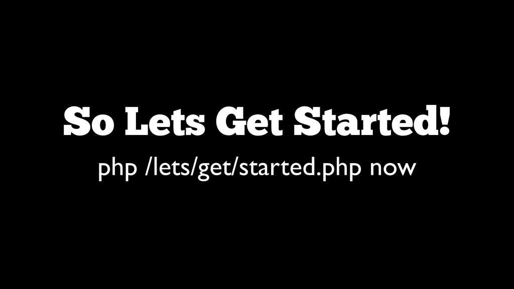 So Lets Get Started! php /lets/get/started.php ...