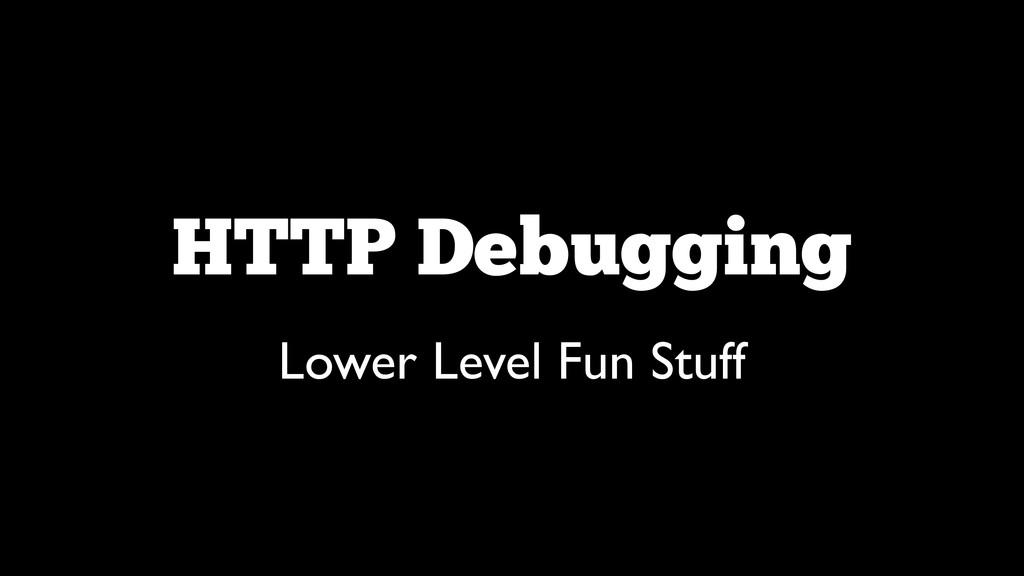HTTP Debugging Lower Level Fun Stuff