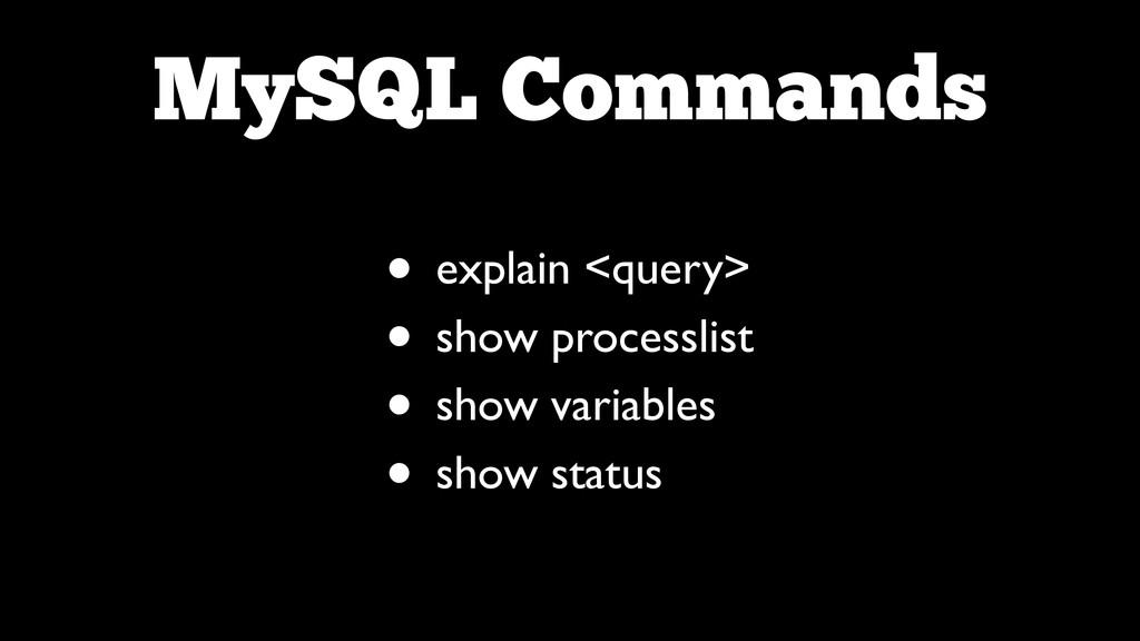 MySQL Commands • explain <query>  • show proc...