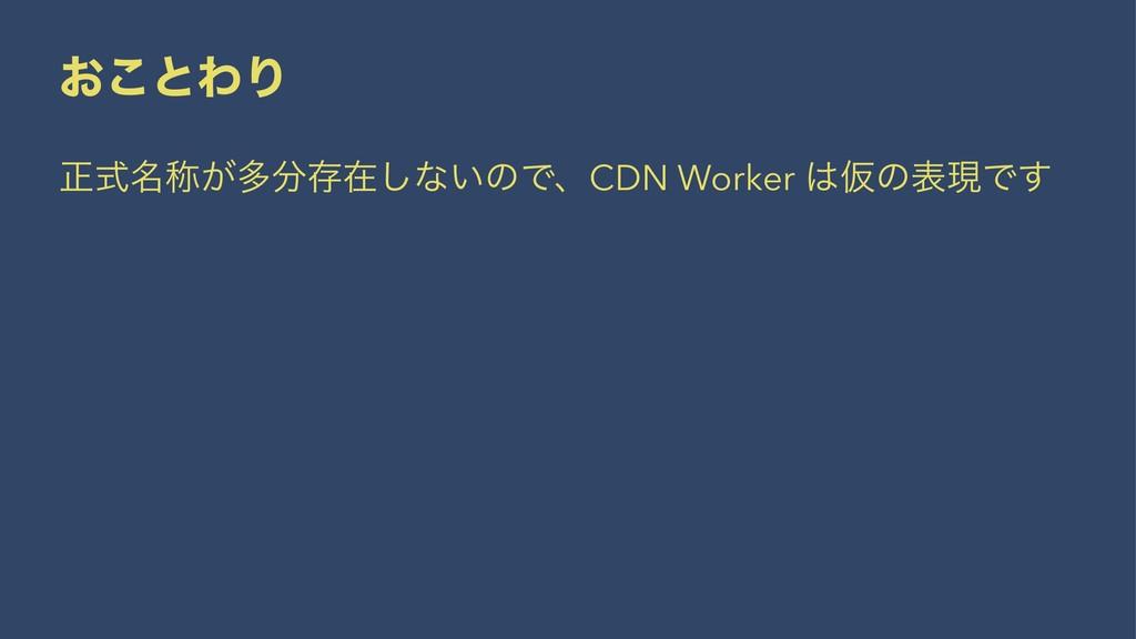 ͓͜ͱΘΓ ਖ਼໊ࣜশ͕ଟଘࡏ͠ͳ͍ͷͰɺCDN Worker ԾͷදݱͰ͢