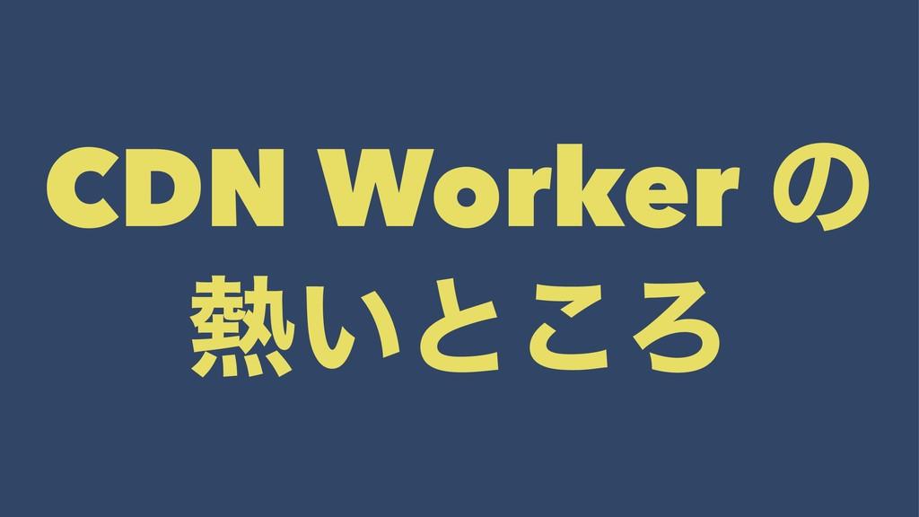 CDN Worker ͷ ͍ͱ͜Ζ