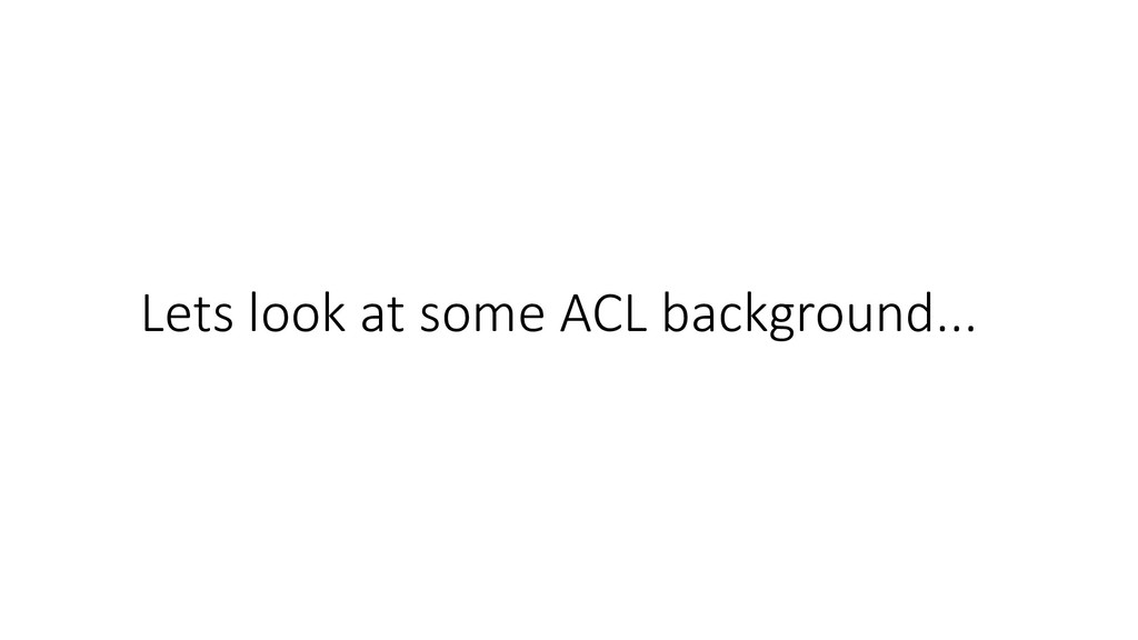 Lets look at some ACL background...