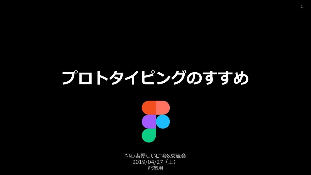 1 プロトタイピングのすすめ 初⼼者優しいLT会&交流会 2019/04/27(⼟) 配布⽤