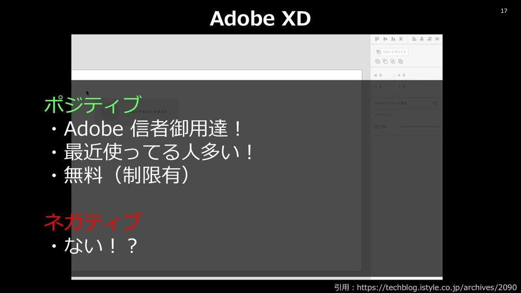 17 Adobe XD ポジティブ ・Adobe 信者御⽤達︕ ・最近使ってる⼈多い︕ ・無料...