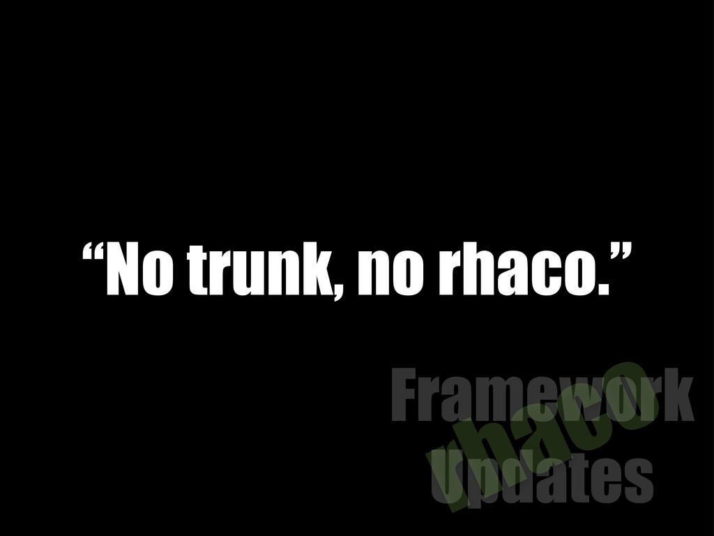 """Framework Updates rhaco """"No trunk, no rhaco."""""""