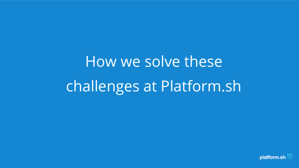 How we solve these challenges at Platform.sh