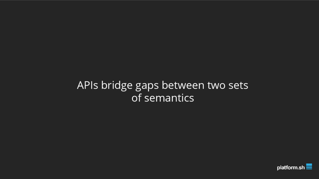 APIs bridge gaps between two sets of semantics