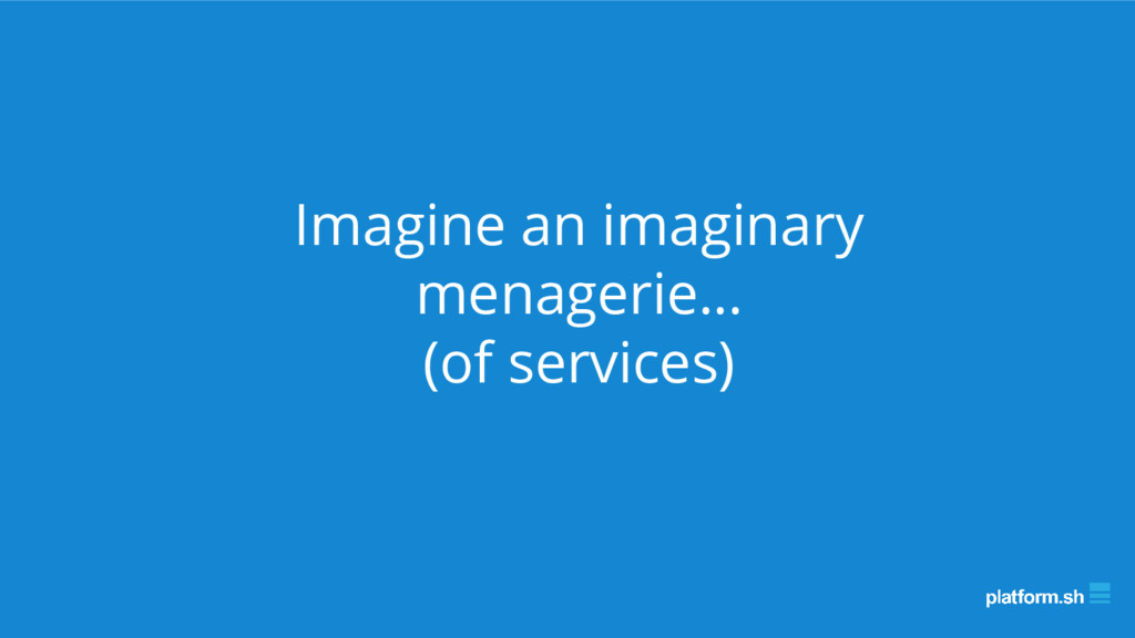 Imagine an imaginary menagerie… (of services)
