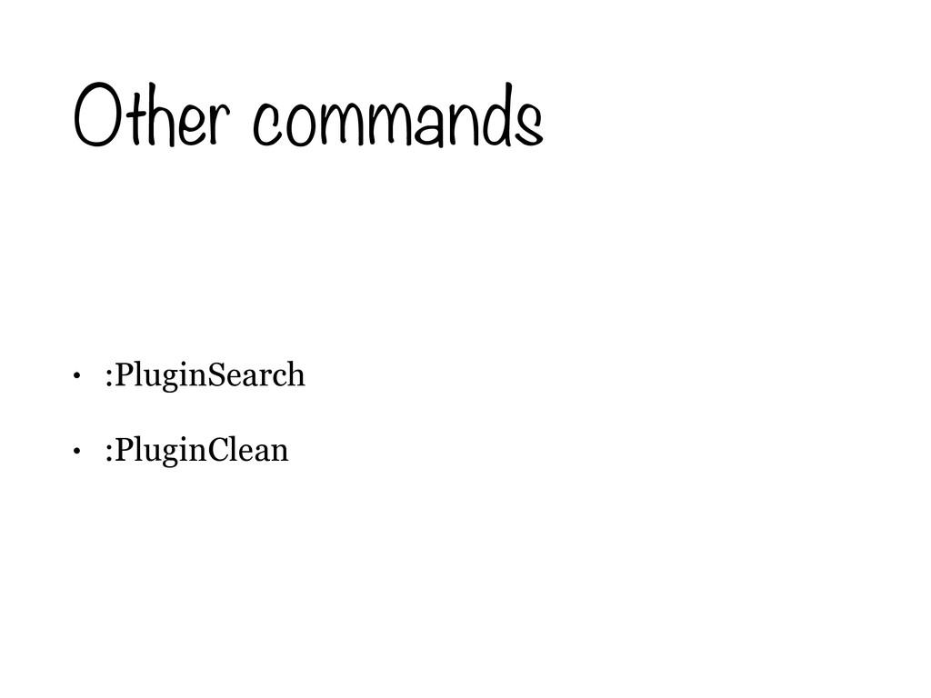 Other commands • :PluginSearch • :PluginClean