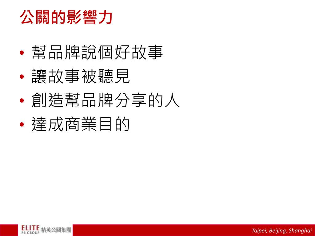 Taipei, Beijing, Shanghai 公關的影響力 • 幫品牌說個好故事 • 讓...