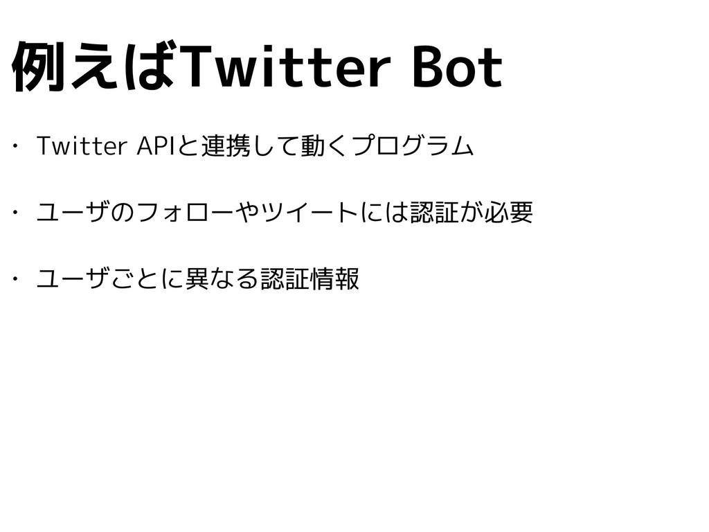 例えばTwitter Bot • Twitter APIと連携して動くプログラム • ユーザの...
