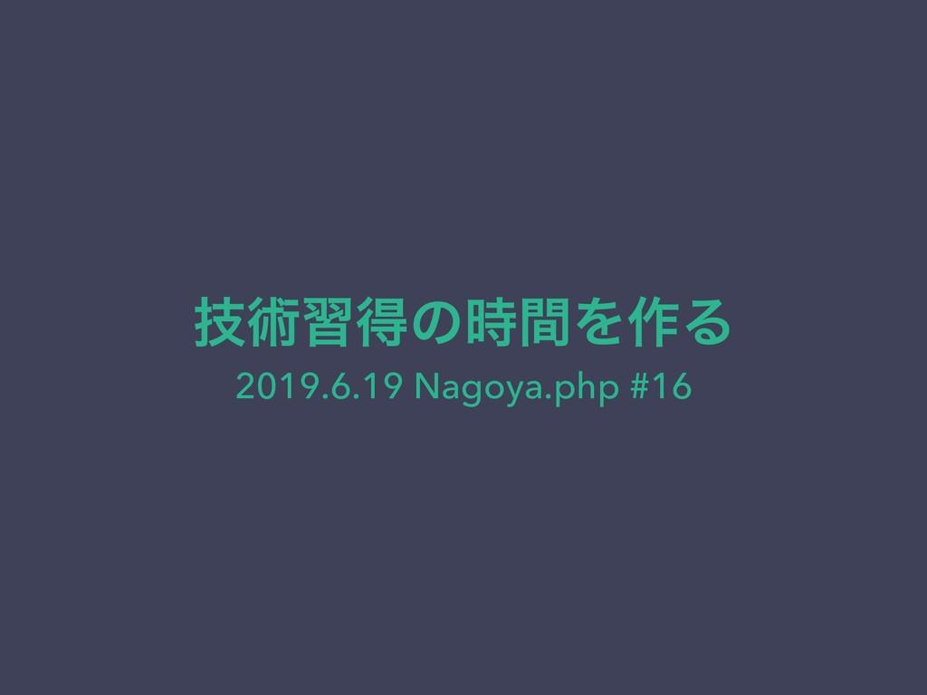 ٕज़शಘͷؒΛ࡞Δ 2019.6.19 Nagoya.php #16
