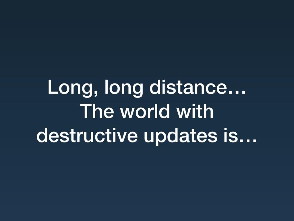 Long, long distance… The world with destructiv...