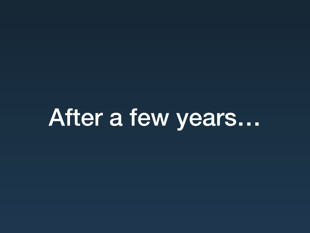 After a few years…