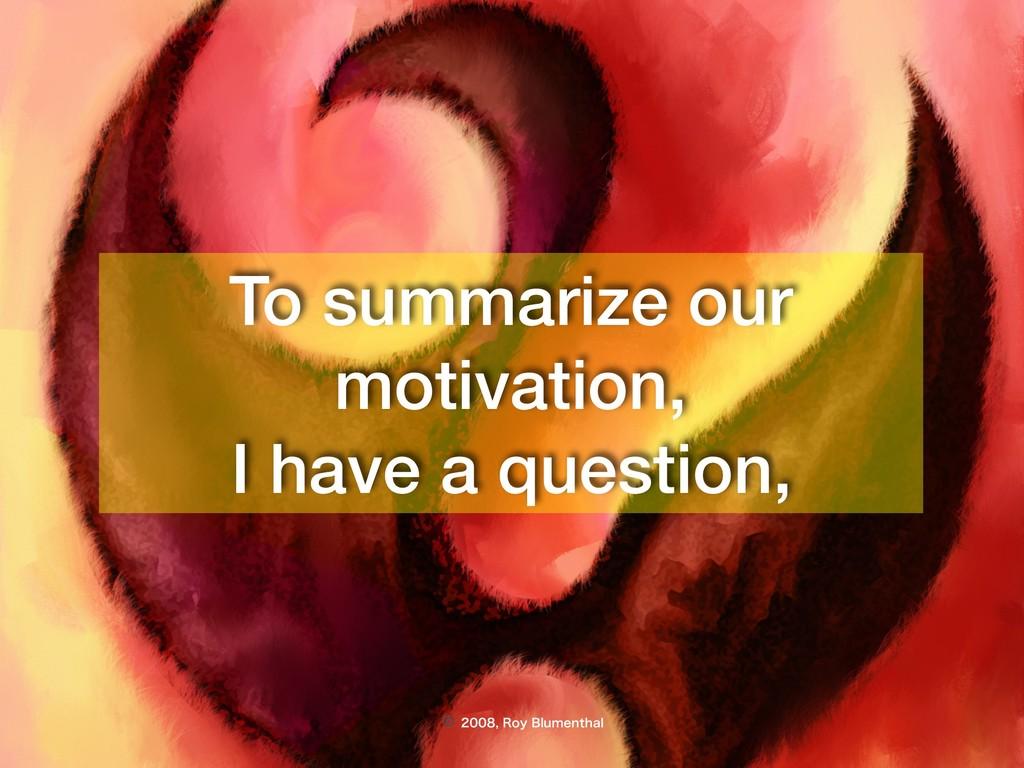 © 3PZ#MVNFOUIBM To summarize our motiva...